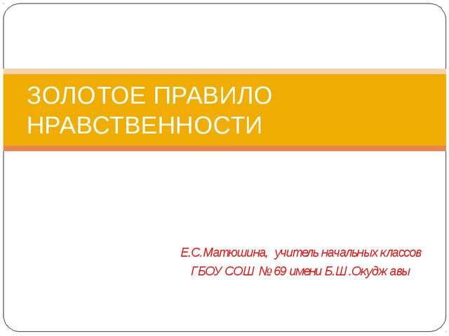 Е.С.Матюшина, учитель начальных классов ГБОУ СОШ № 69 имени Б.Ш.Окуджавы ЗОЛО...