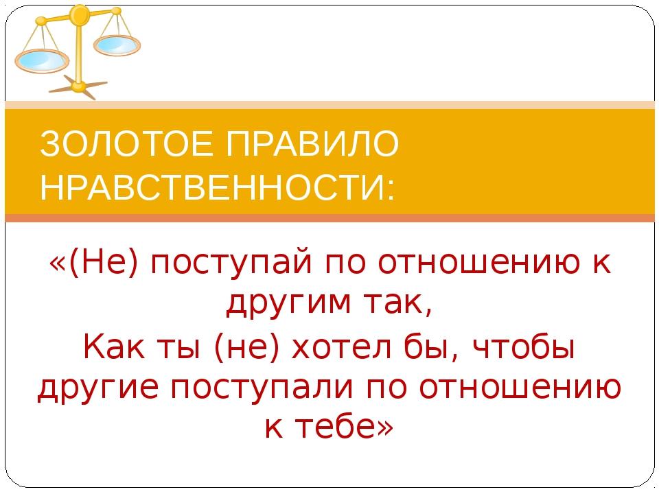 «(Не) поступай по отношению к другим так, Как ты (не) хотел бы, чтобы другие...
