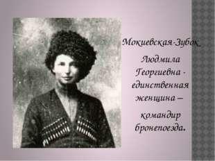 Мокиевская-Зубок Людмила Георгиевна - единственная женщина – командир бронепо