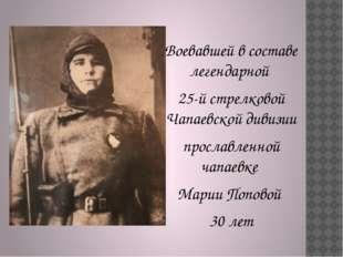 Воевавшей в составе легендарной 25-й стрелковой Чапаевской дивизии прославлен