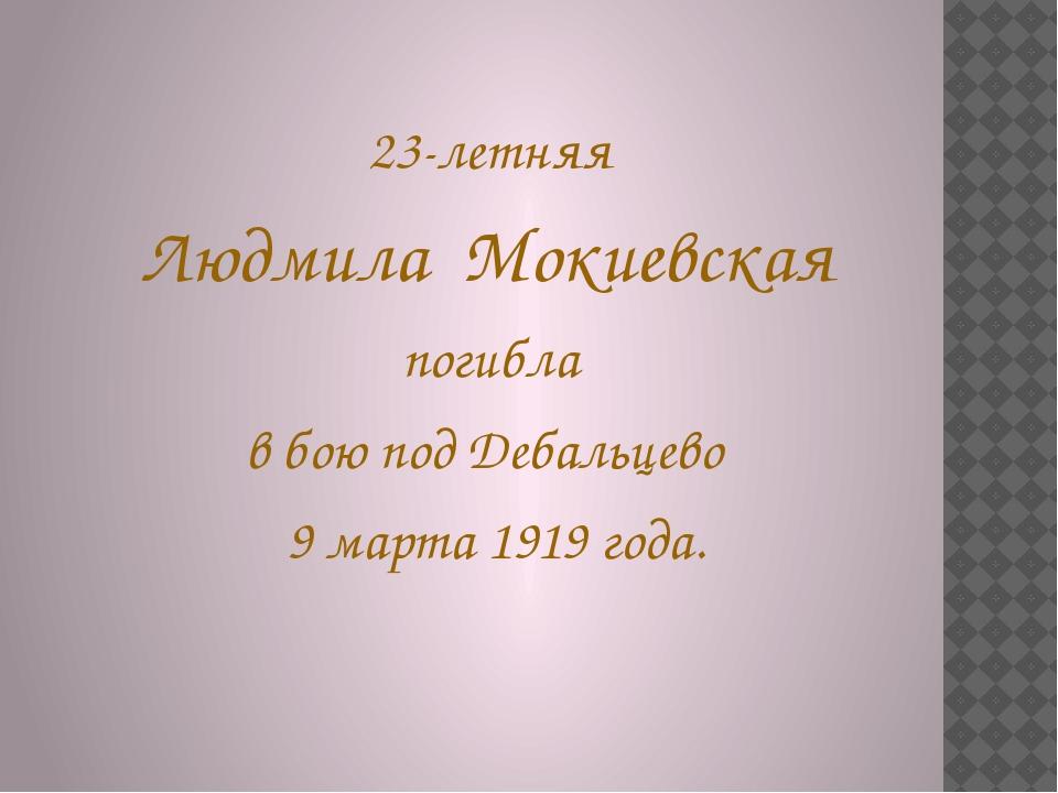 23-летняя Людмила Мокиевская погибла в бою под Дебальцево 9 марта 1919 года.
