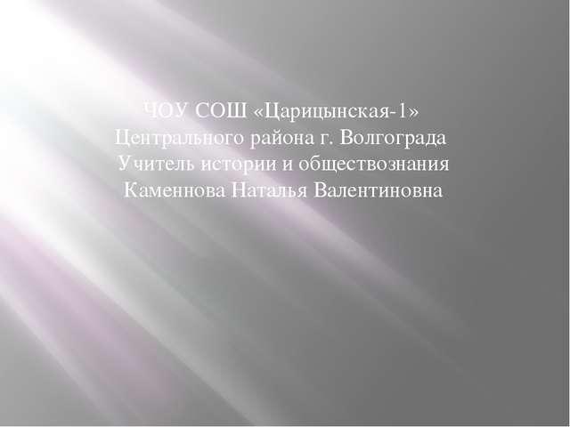 ЧОУ СОШ «Царицынская-1» Центрального района г. Волгограда Учитель истории и о...
