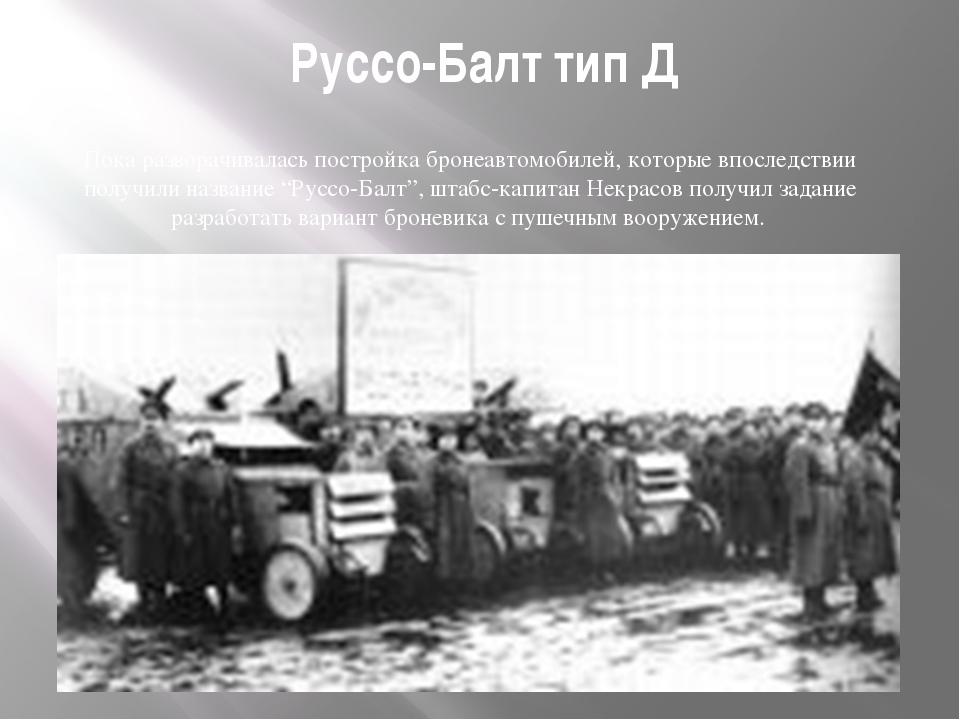 Руссо-Балт тип Д Пока разворачивалась постройка бронеавтомобилей, которые впо...