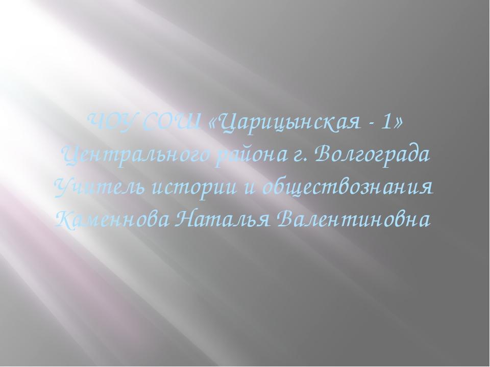 ЧОУ СОШ «Царицынская - 1» Центрального района г. Волгограда Учитель истории и...