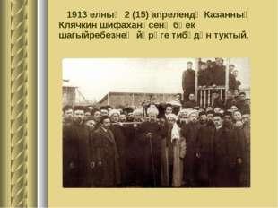 1913 елның 2 (15) апрелендә Казанның Клячкин шифаханәсенә бөек шагыйребезнең