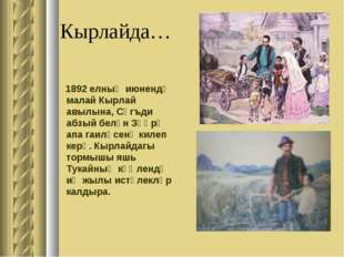 Кырлайда… 1892 елның июнендә малай Кырлай авылына, Сәгъди абзый белән Зөһрә а