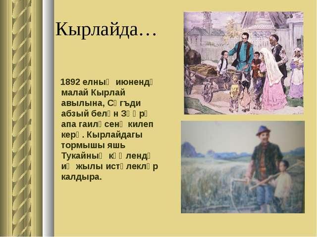 Кырлайда… 1892 елның июнендә малай Кырлай авылына, Сәгъди абзый белән Зөһрә а...