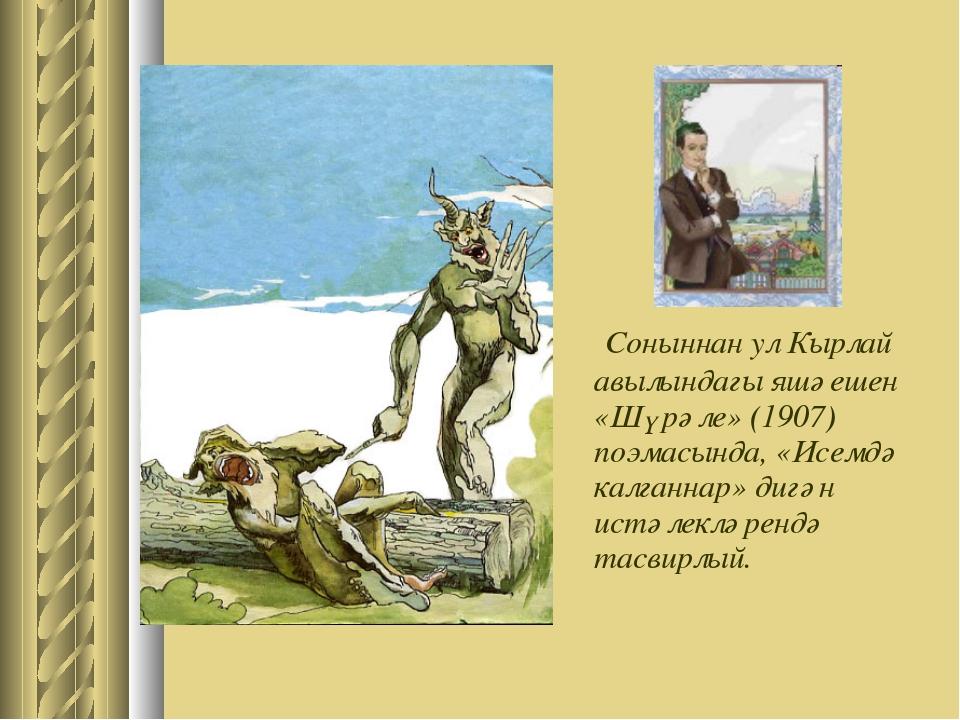 Соныннан ул Кырлай авылындагы яшәешен «Шүрәле» (1907) поэмасында, «Исемдә ка...