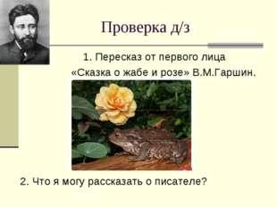 Проверка д/з 1. Пересказ от первого лица «Сказка о жабе и розе» В.М.Гаршин. 2