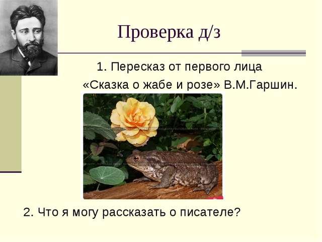 Проверка д/з 1. Пересказ от первого лица «Сказка о жабе и розе» В.М.Гаршин. 2...