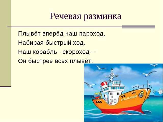 Речевая разминка Плывёт вперёд наш пароход, Набирая быстрый ход. Наш корабль...
