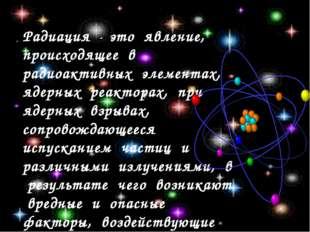 Радиация - это явление, происходящее в радиоактивных элементах, ядерных реакт