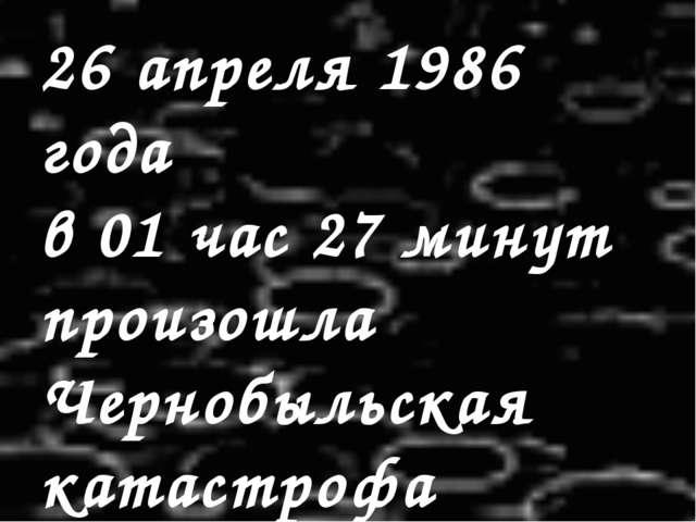 26 апреля 1986 года в 01 час 27 минут произошла Чернобыльская катастрофа