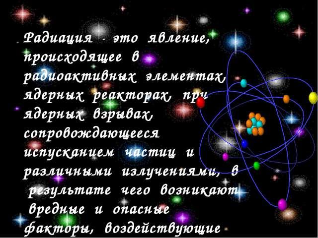Радиация - это явление, происходящее в радиоактивных элементах, ядерных реакт...