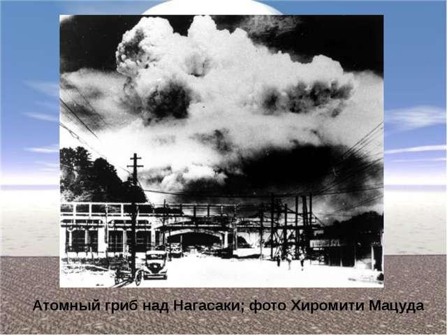 Атомный гриб над Нагасаки; фото Хиромити Мацуда