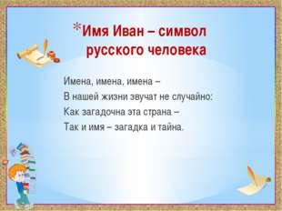 Имя Иван – символ русского человека Имена, имена, имена – В нашей жизни звуча