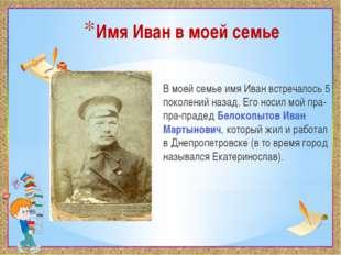 Имя Иван в моей семье В моей семье имя Иван встречалось 5 поколений назад. Ег