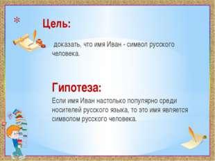 Цель: доказать, что имя Иван - символ русского человека. Гипотеза: Если имя