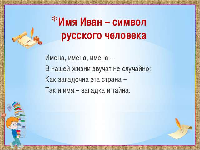 Имя Иван – символ русского человека Имена, имена, имена – В нашей жизни звуча...