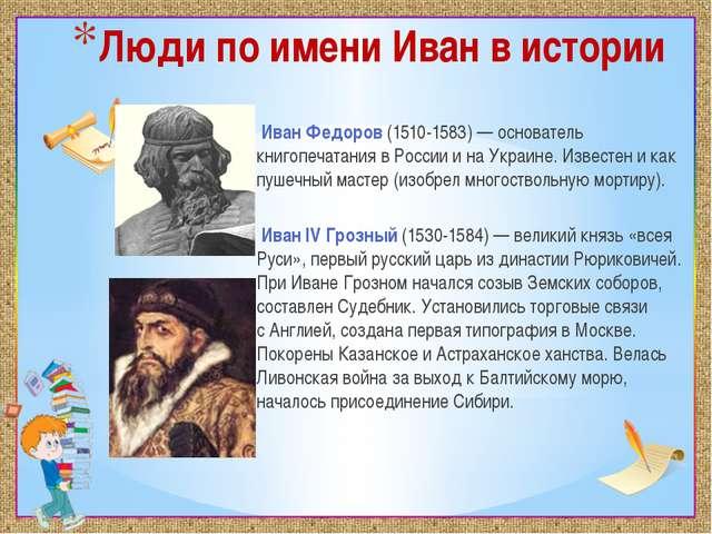 Люди по имени Иван в истории Иван Федоров(1510-1583) — основатель книгопечат...