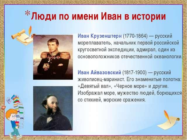 Люди по имени Иван в истории Иван Крузенштерн(1770-1864) — русский мореплава...