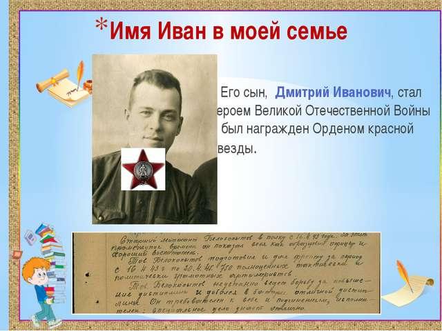 Имя Иван в моей семье Его сын, Дмитрий Иванович, стал героем Великой Отечеств...