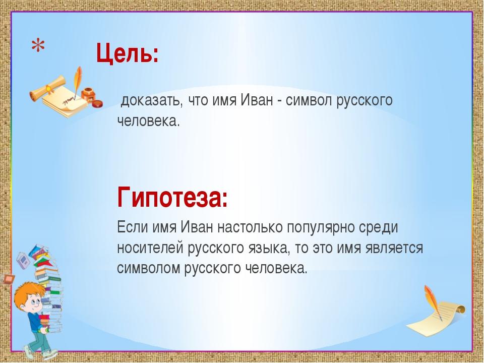 Цель: доказать, что имя Иван - символ русского человека. Гипотеза: Если имя...
