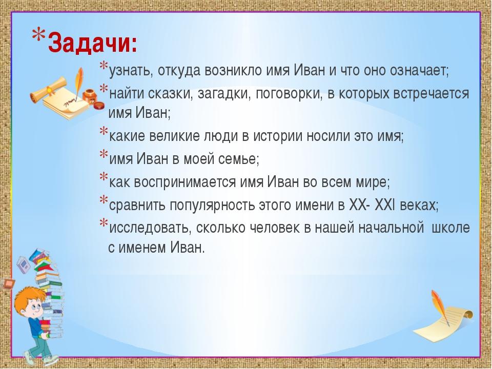 Задачи: узнать, откуда возникло имя Иван и что оно означает; найти сказки, за...