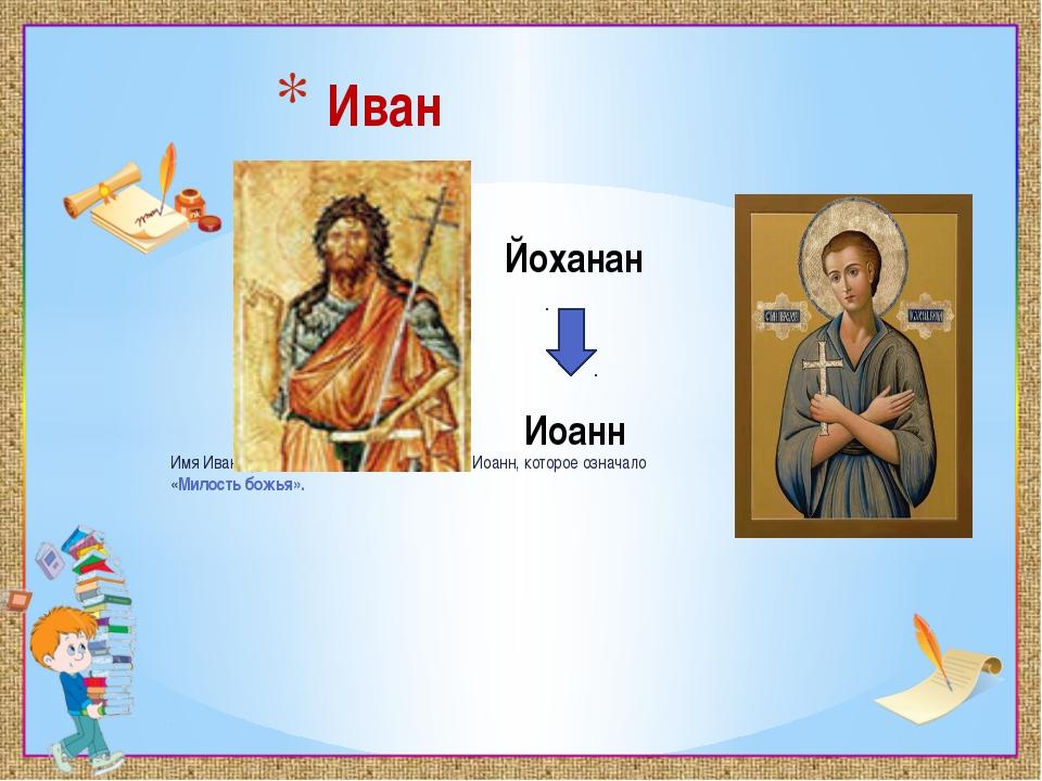Имя Иван произошло от древнееврейского Иоанн, которое означало «Милостьбожь...
