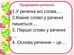 Продовжити речення: 1.У реченні всі слова…. 2.Кожне слово у реченні пишеться…