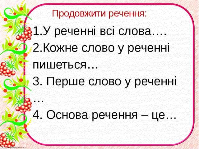 Продовжити речення: 1.У реченні всі слова…. 2.Кожне слово у реченні пишеться…...