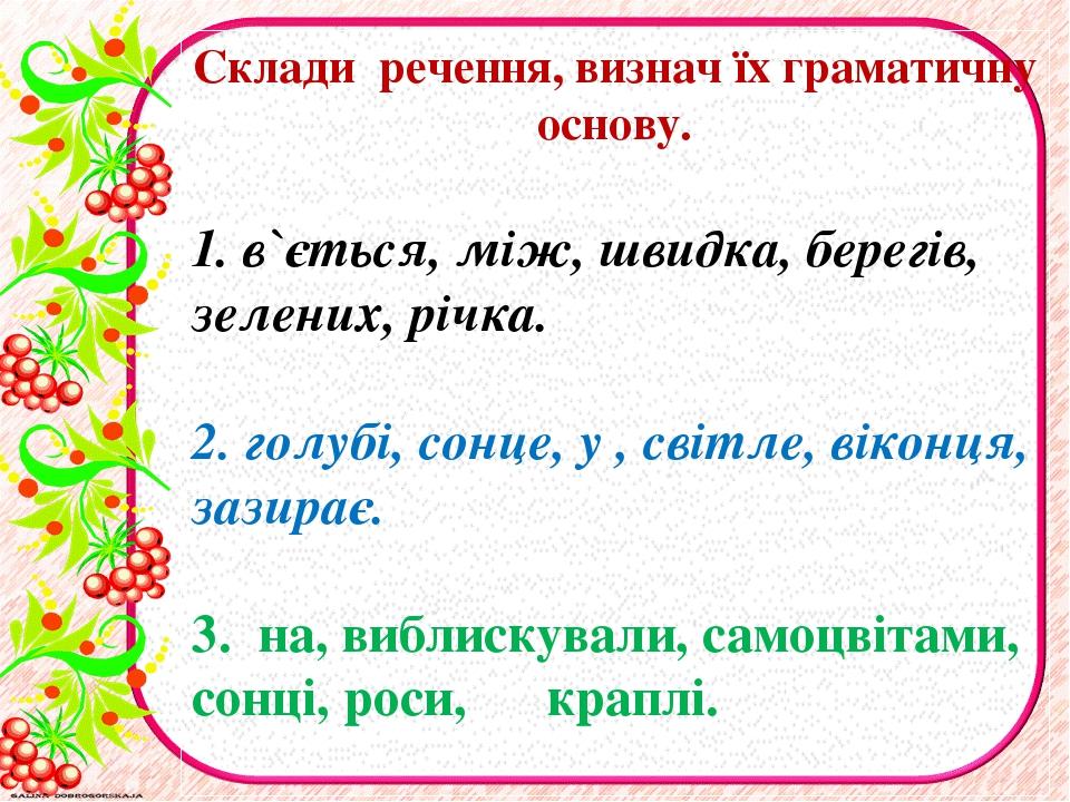Склади речення, визнач їх граматичну основу. 1. в`ється, мiж, швидка, берегів...