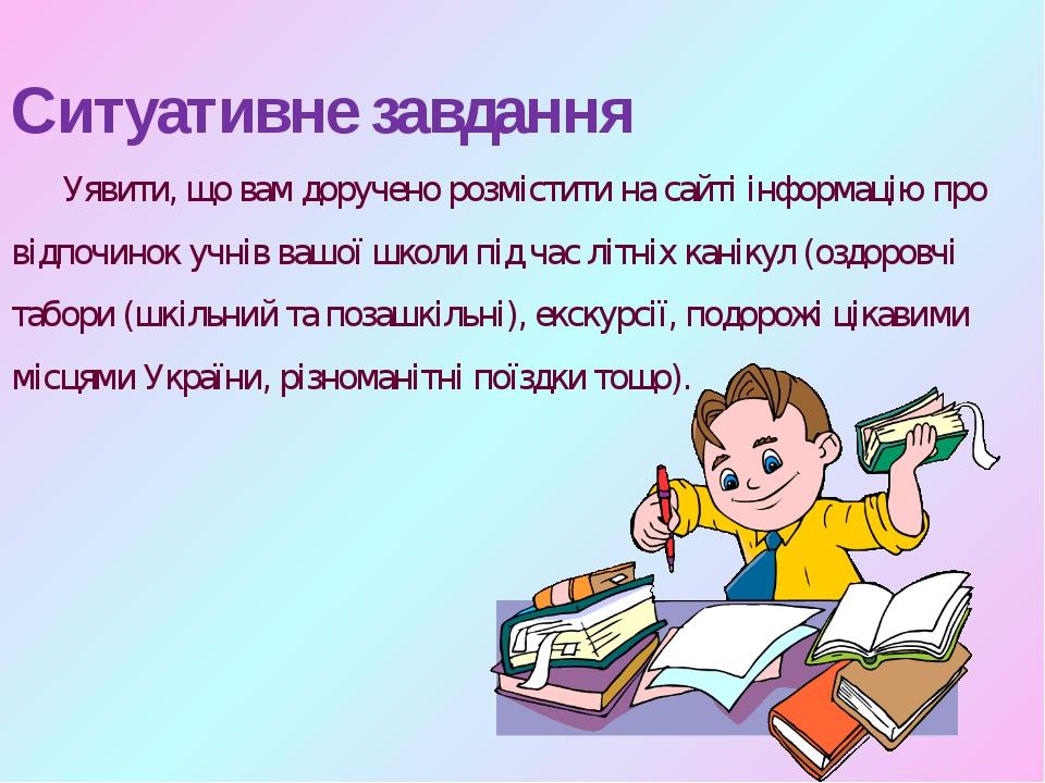 Ситуативне завдання Уявити, що вам доручено розмістити на сайті інформацію п...