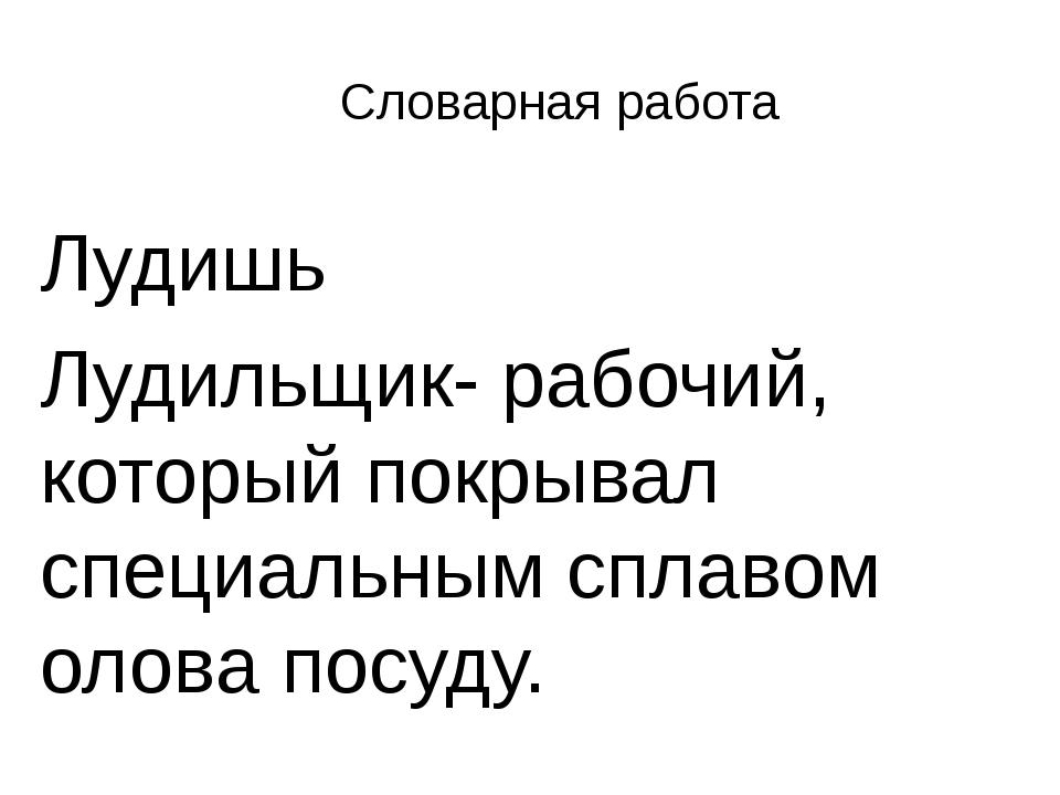 Словарная работа Лудишь Лудильщик- рабочий, который покрывал специальным спла...