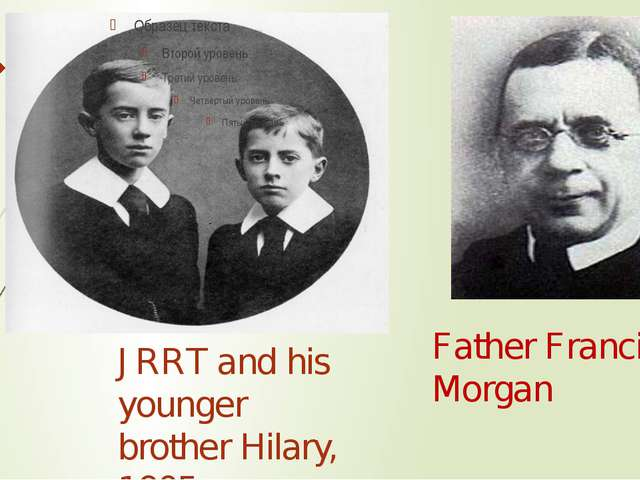JRRT and his younger brother Hilary, 1905 Father Francis Morgan