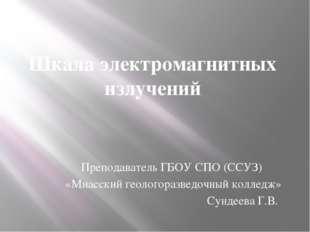 Шкала электромагнитных излучений Преподаватель ГБОУ СПО (ССУЗ) «Миасский геол