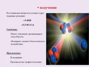 γ - излучение Источниками являются атомное ядро (ядерные реакции) ν=3·1020 λ=