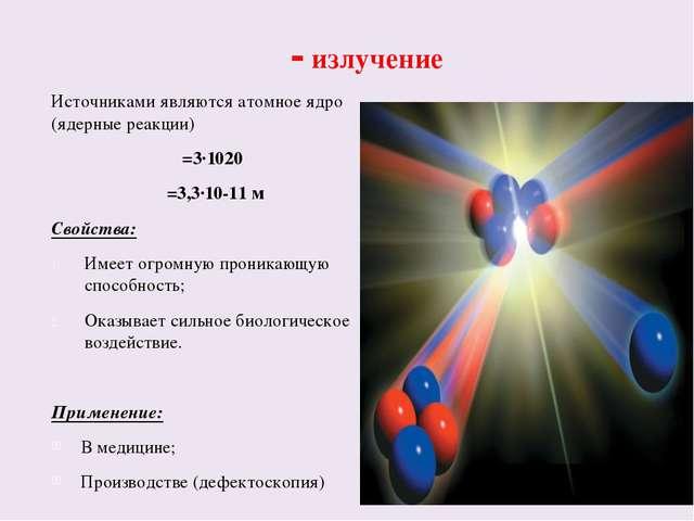 γ - излучение Источниками являются атомное ядро (ядерные реакции) ν=3·1020 λ=...