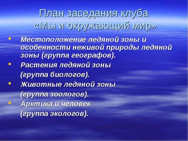 План заседания клуба «Мы и окружающий мир» Местоположение ледяной зоны и особ...