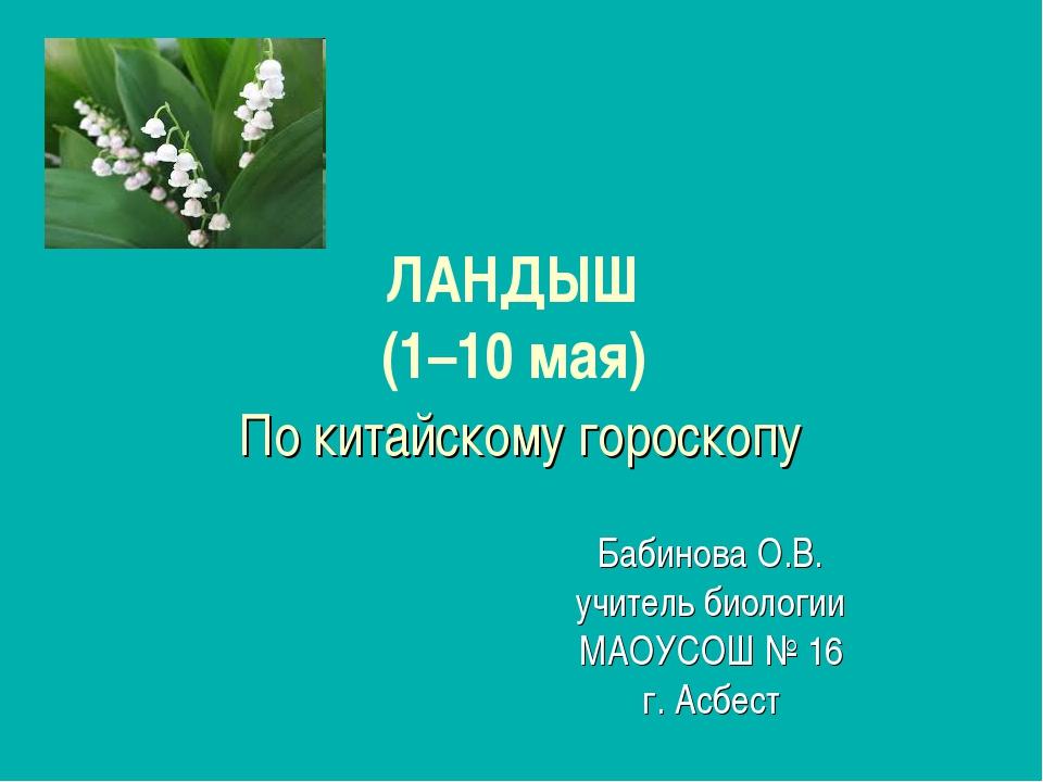ЛАНДЫШ (1–10 мая) По китайскому гороскопу Бабинова О.В. учитель биологии МАОУ...