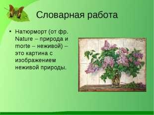 Словарная работа Натюрморт (от фр. Nature – природа и morte – неживой) – это