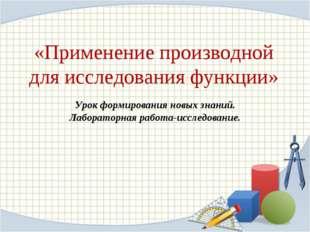 «Применение производной для исследования функции» Урок формирования новых зна