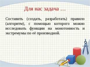 Для нас задача … Составить (создать, разработать) правило (алгоритм), с помощ