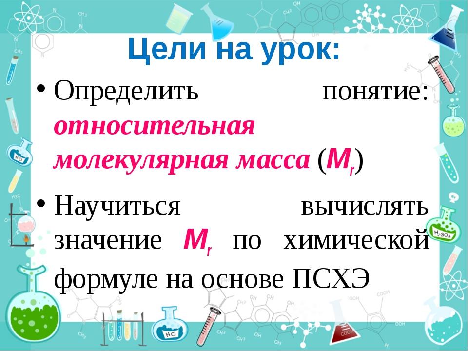 Цели на урок: Определить понятие: относительная молекулярная масса (Mr) Научи...
