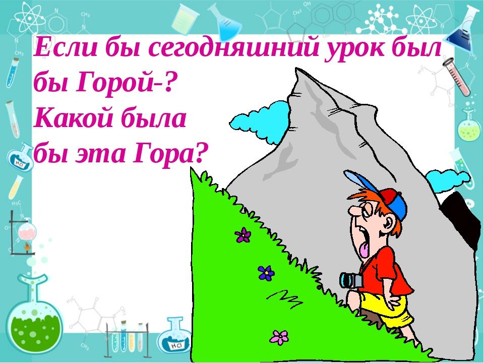Если бы сегодняшний урок был бы Горой-? Какой была бы эта Гора?