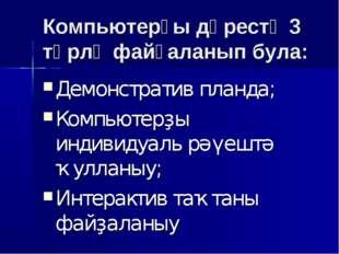 Компьютерҙы дәрестә 3 төрлө файҙаланып була: Демонстратив планда; Компьютерҙы