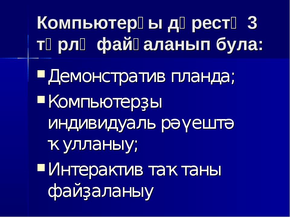 Компьютерҙы дәрестә 3 төрлө файҙаланып була: Демонстратив планда; Компьютерҙы...