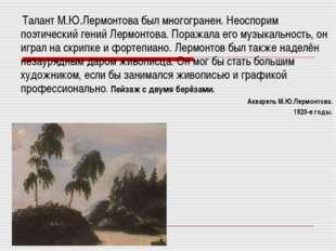 Талант М.Ю.Лермонтова был многогранен. Неоспорим поэтический гений Лермонтов