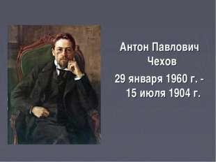 Антон Павлович Чехов 29 января 1960 г. - 15 июля 1904 г.