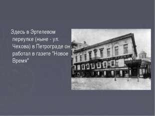 Здесь в Эртелевом переулке (ныне - ул. Чехова) в Петрограде он работал в газ